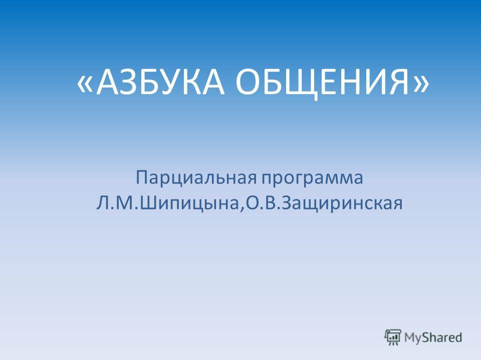 «АЗБУКА ОБЩЕНИЯ» Парциальная программа Л.М.Шипицына,О.В.Защиринская
