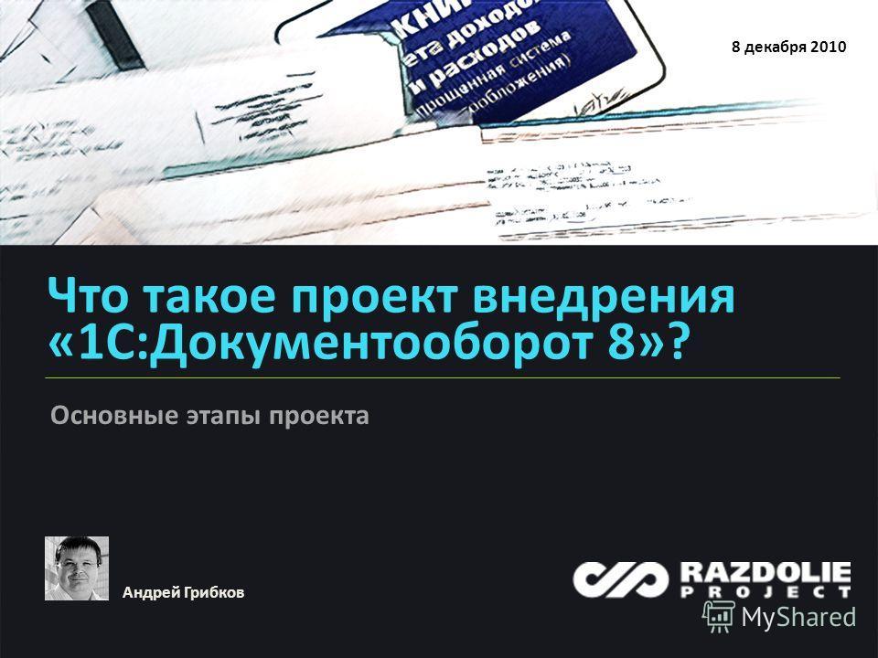 Что такое проект внедрения «1С:Документооборот 8»? 8 декабря 2010 Андрей Грибков Основные этапы проекта