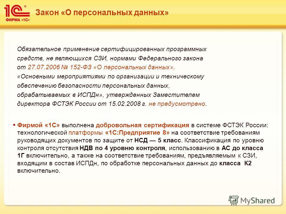 Закон «О персональных данных» Фирмой «1С» выполнена добровольная сертификация в системе ФСТЭК России: технологической платформы «1С:Предприятие 8» на соответствие требованиям руководящих документов по защите от НСД 5 класс. Классификация по уровню ко