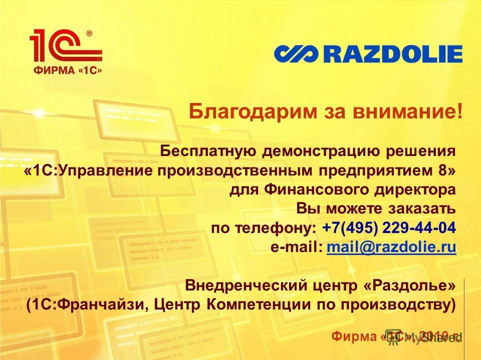 Благодарим за внимание! Фирма «1С», 2010 г. Бесплатную демонстрацию решения «1С:Управление производственным предприятием 8» для Финансового директора Вы можете заказать по телефону: +7(495) 229-44-04 e-mail: mail@razdolie.rumail@razdolie.ru Внедренче
