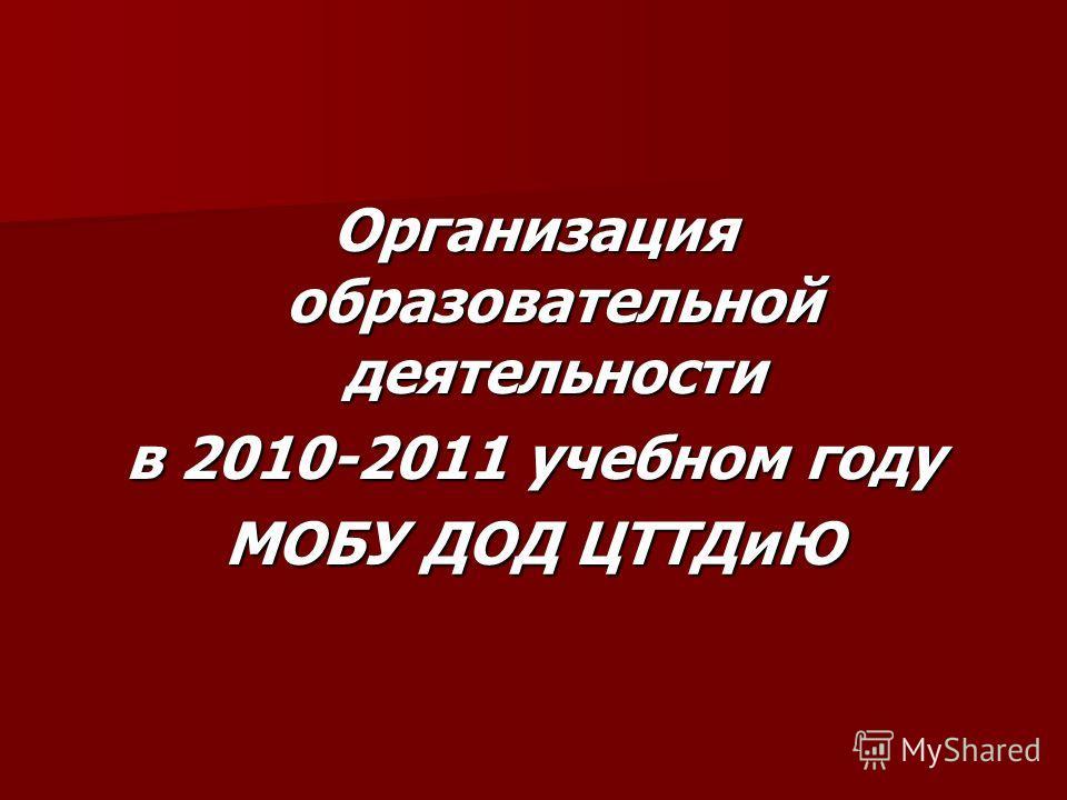 Организация образовательной деятельности в 2010-2011 учебном году МОБУ ДОД ЦТТДиЮ