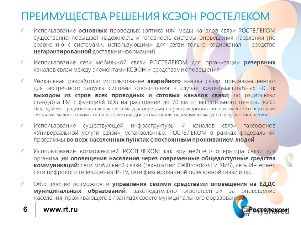 www.rt.ru 6 ПРЕИМУЩЕСТВА РЕШЕНИЯ КСЭОН РОСТЕЛЕКОМ Использование основных проводных (оптика или медь) каналов связи РОСТЕЛЕКОМ существенно повышает надежность и готовность системы оповещения населения (по сравнению с системами, использующими для связи
