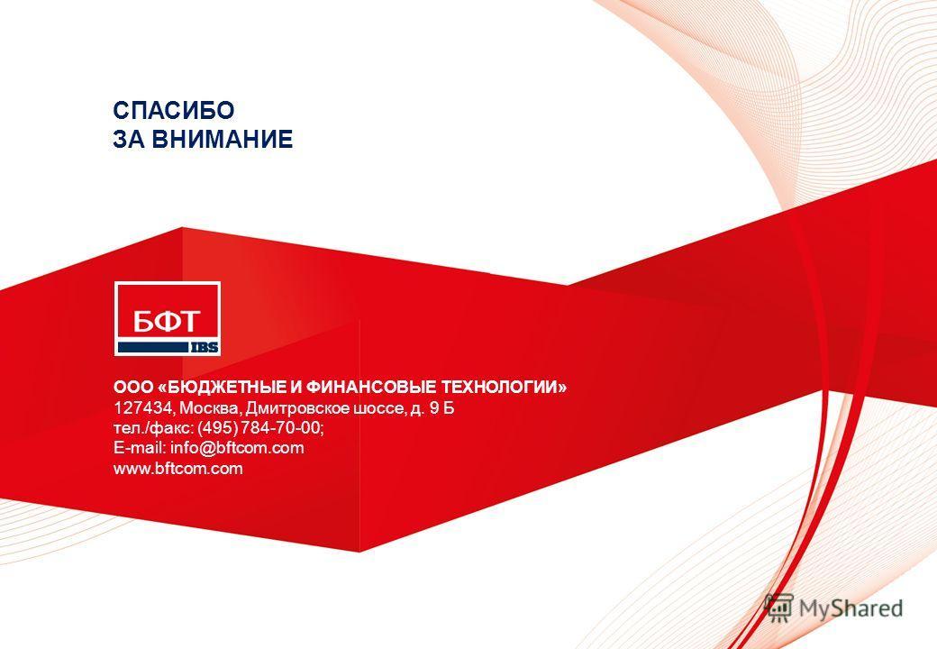 ООО «БЮДЖЕТНЫЕ И ФИНАНСОВЫЕ ТЕХНОЛОГИИ» 127434, Москва, Дмитровское шоссе, д. 9 Б тел./факс: (495) 784-70-00; E-mail: info@bftcom.com www.bftcom.com СПАСИБО ЗА ВНИМАНИЕ
