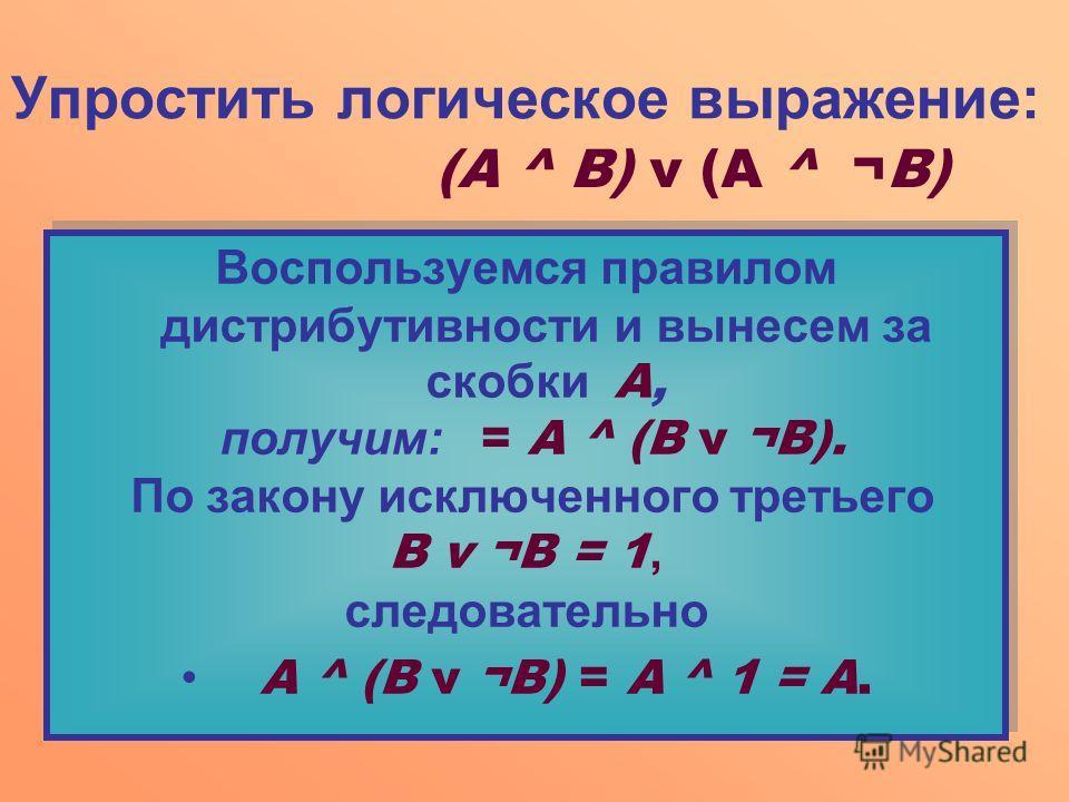 Упростить логическое выражение: Воспользуемся правилом дистрибутивности и вынесем за скобки А, получим: = А ^ (В v ¬В). По закону исключенного третьего В v ¬В = 1, следовательно А ^ (В v ¬B) = А ^ 1 = А. Воспользуемся правилом дистрибутивности и выне