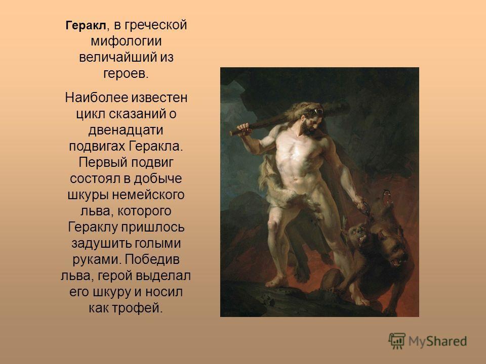 Геракл, в греческой мифологии величайший из героев. Наиболее известен цикл сказаний о двенадцати подвигах Геракла. Первый подвиг состоял в добыче шкуры немейского льва, которого Гераклу пришлось задушить голыми руками. Победив льва, герой выделал его
