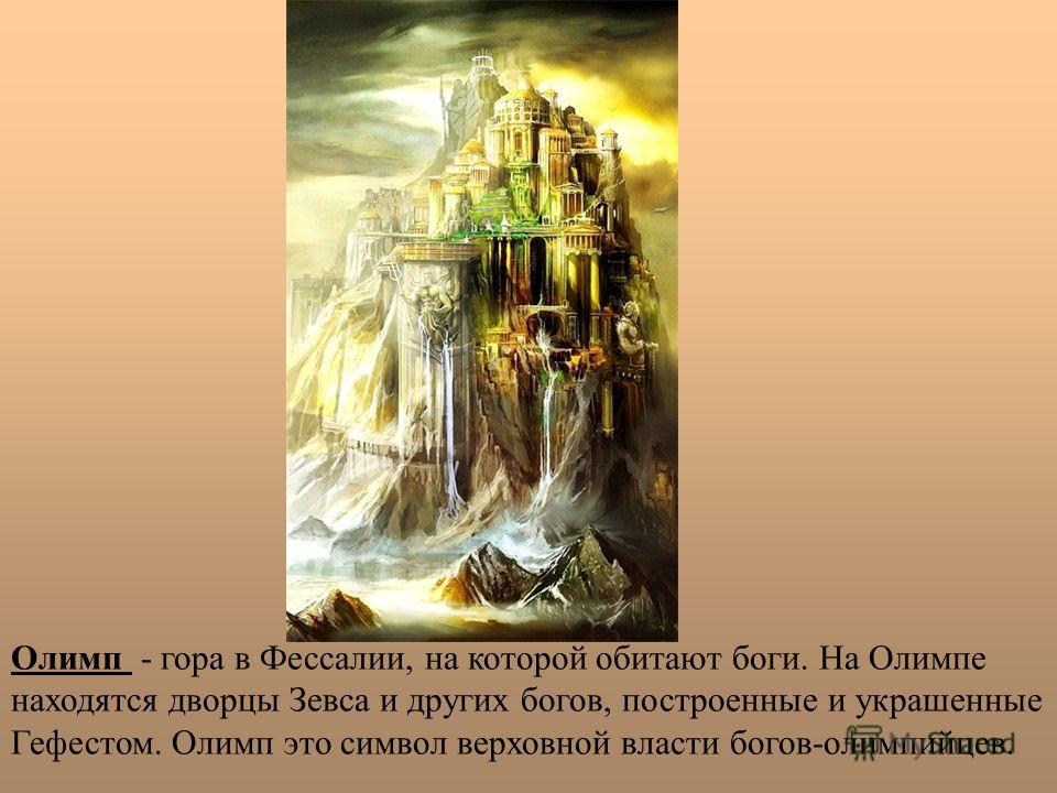 Олимп - гора в Фессалии, на которой обитают боги. На Олимпе находятся дворцы Зевса и других богов, построенные и украшенные Гефестом. Олимп это символ верховной власти богов-олимпийцев.