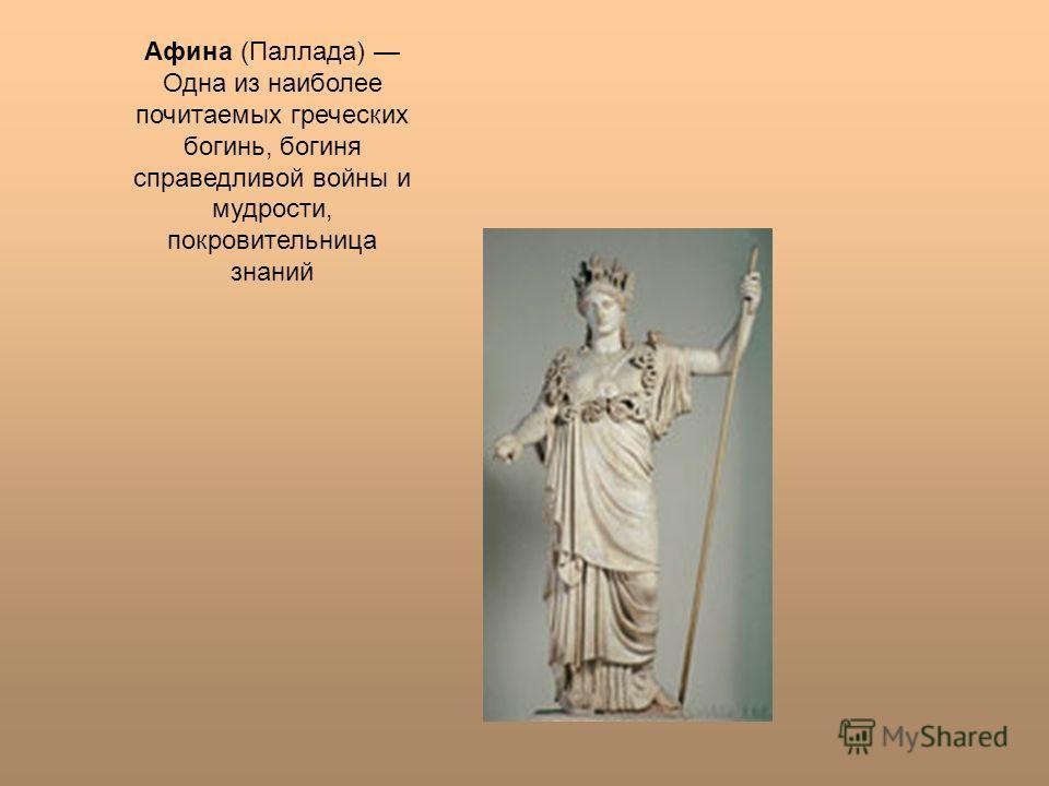 Афина (Паллада) Одна из наиболее почитаемых греческих богинь, богиня справедливой войны и мудрости, покровительница знаний