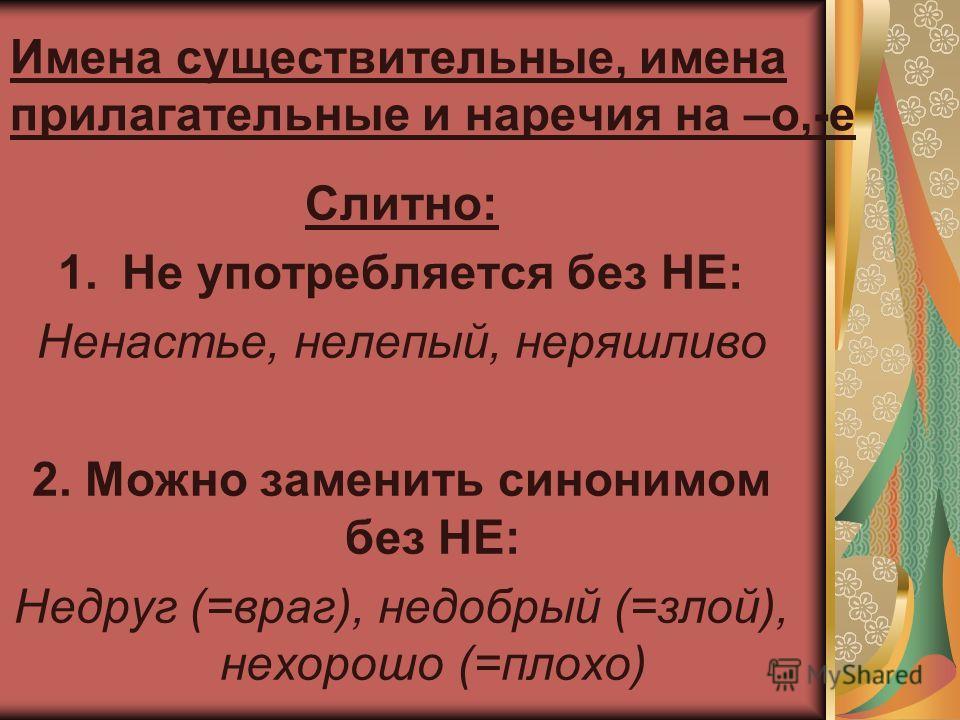 Имена существительные, имена прилагательные и наречия на –о,-е Слитно: 1.Не употребляется без НЕ: Ненастье, нелепый, неряшливо 2. Можно заменить синонимом без НЕ: Недруг (=враг), недобрый (=злой), нехорошо (=плохо)