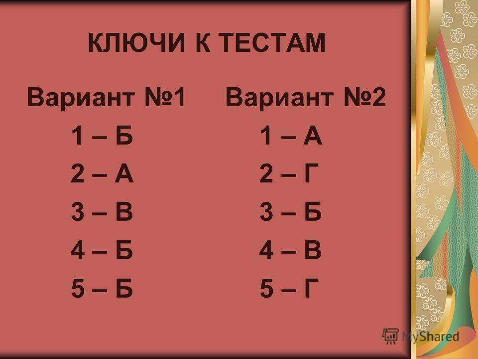 КЛЮЧИ К ТЕСТАМ Вариант 1 Вариант 2 1 – Б 1 – А 2 – А 2 – Г 3 – В 3 – Б 4 – Б 4 – В 5 – Б 5 – Г