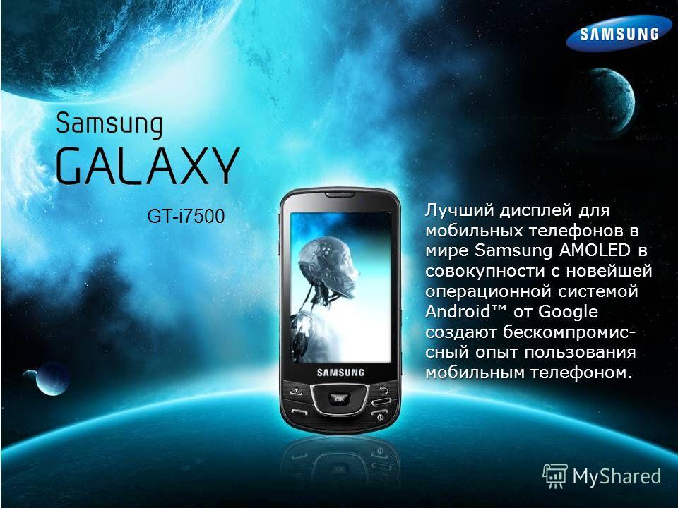 GT-i7500 Лучший дисплей для мобильных телефонов в мире Samsung AMOLED в совокупности с новейшей операционной системой Android от Google создают бескомпромис- сный опыт пользования мобильным телефоном.