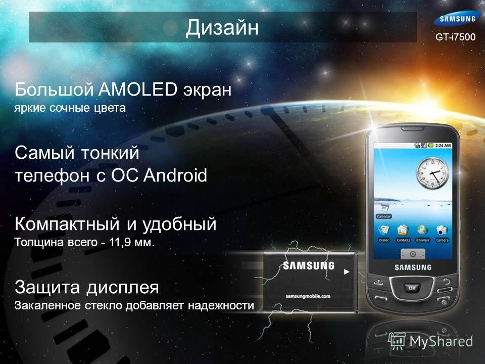 Дизайн Большой AMOLED экран яркие сочные цвета Самый тонкий телефон с ОС Android Компактный и удобный Толщина всего - 11,9 мм. Защита дисплея Закаленное стекло добавляет надежности GT-i7500