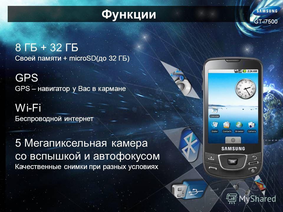 8 ГБ + 32 ГБ Своей памяти + microSD(до 32 ГБ) GPS GPS – навигатор у Вас в кармане Wi-Fi Беспроводной интернет 5 Мегапиксельная камера со вспышкой и автофокусом Качественные снимки при разных условиях Функции GT-i7500