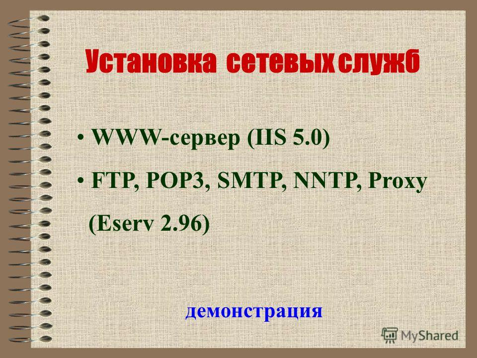Установка сетевых служб демонстрация WWW-сервер (IIS 5.0) FTP, POP3, SMTP, NNTP, Proxy (Eserv 2.96)