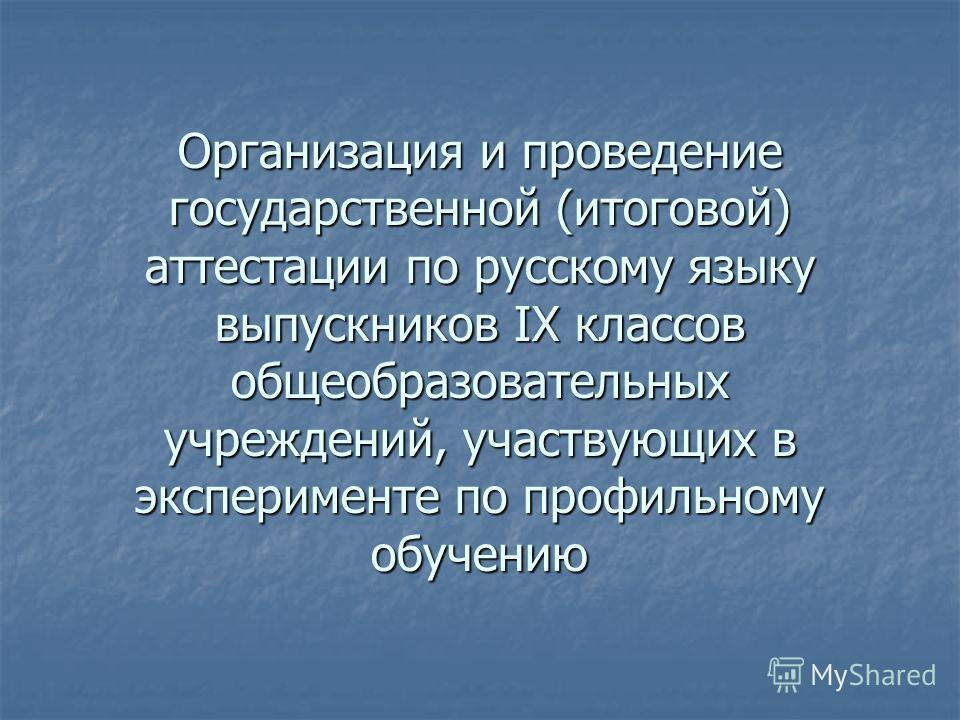 Организация и проведение государственной (итоговой) аттестации по русскому языку выпускников IX классов общеобразовательных учреждений, участвующих в эксперименте по профильному обучению