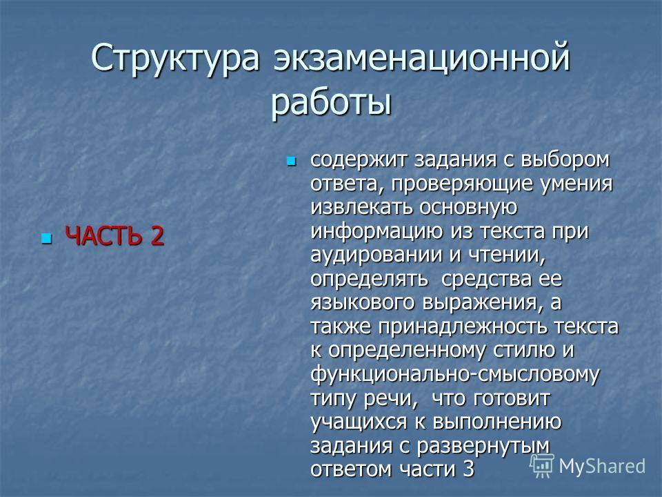 Структура экзаменационной работы ЧАСТЬ 2 ЧАСТЬ 2 содержит задания с выбором ответа, проверяющие умения извлекать основную информацию из текста при аудировании и чтении, определять средства ее языкового выражения, а также принадлежность текста к опред