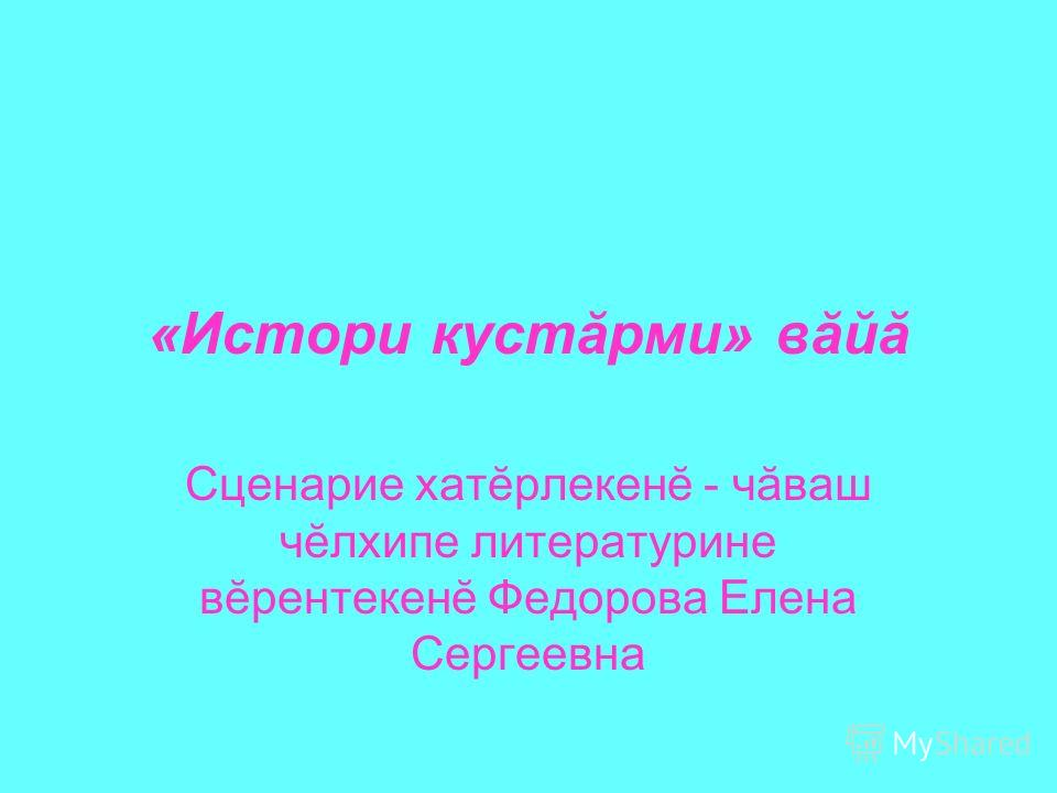 «Истори кустăрми» вăйă Сценарие хатĕрлекенĕ - чăваш чĕлхипе литературине вĕрентекенĕ Федорова Елена Сергеевна