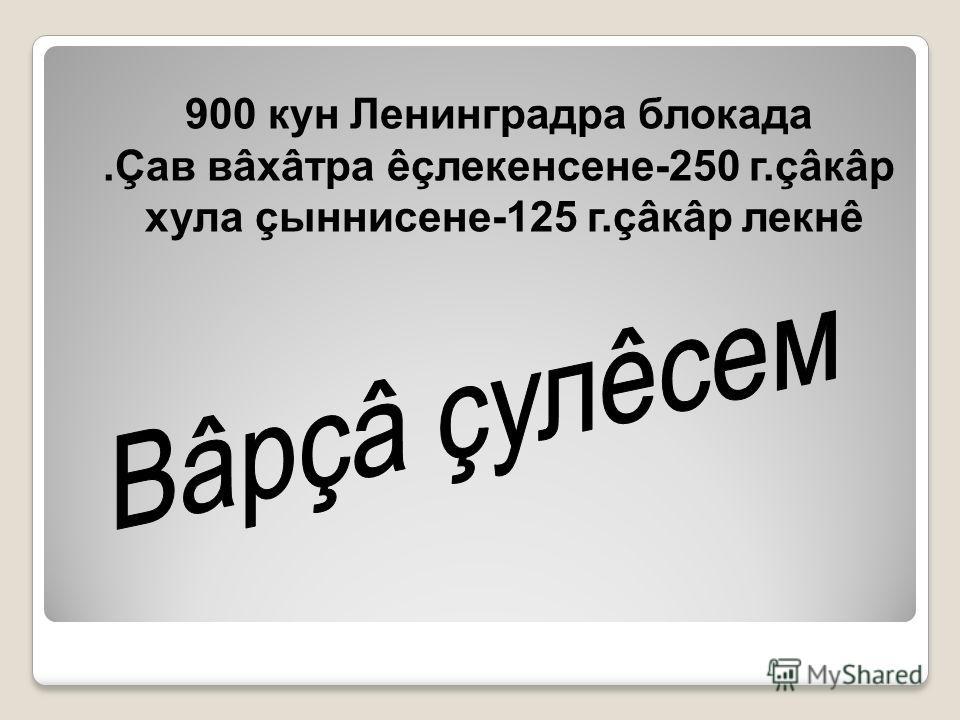 900 кун Ленинградра блокада.Çав вâхâтра êçлекенсене-250 г.çâкâр хула çыннисене-125 г.çâкâр лекнê