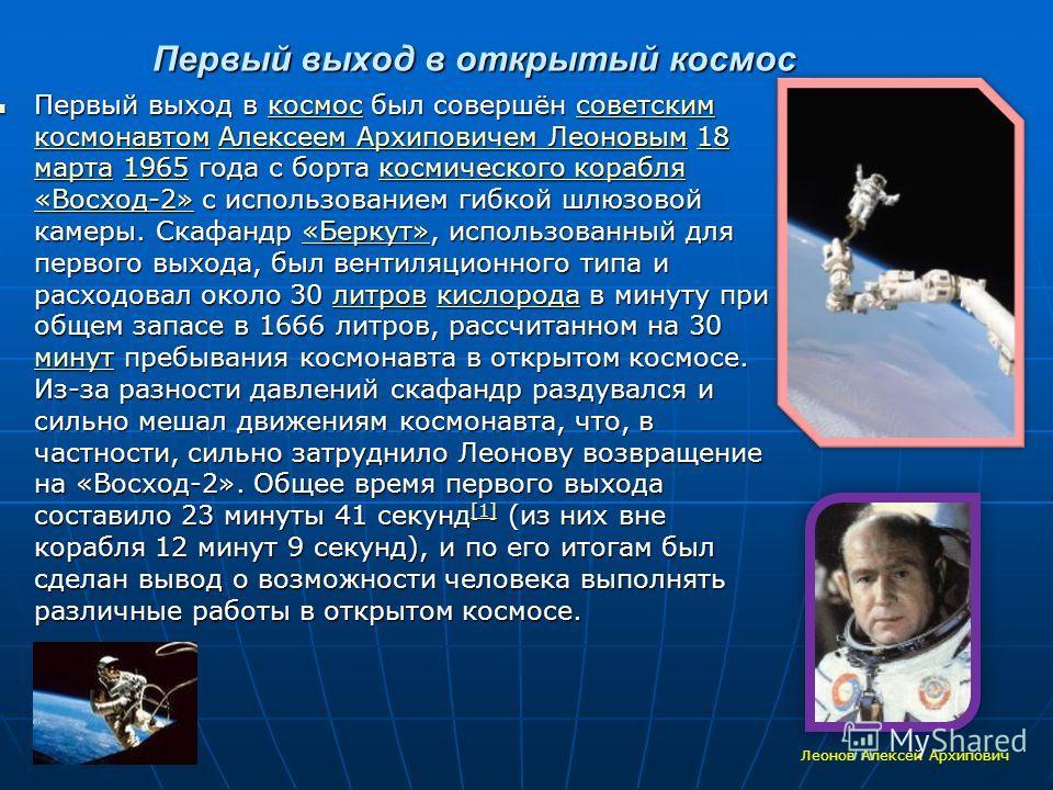 Первый выход в открытый космос Первый выход в космос был совершён советским космонавтом Алексеем Архиповичем Леоновым 18 марта 1965 года с борта космического корабля «Восход-2» с использованием гибкой шлюзовой камеры. Скафандр «Беркут», использованны