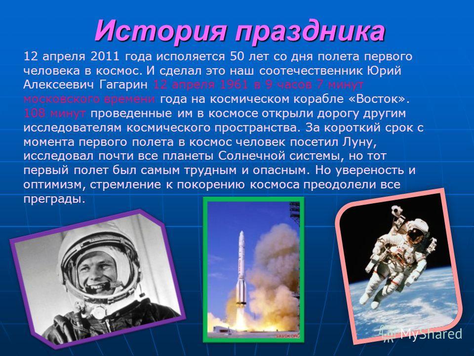 История праздника 12 апреля 2011 года исполяется 50 лет со дня полета первого человека в космос. И сделал это наш соотечественник Юрий Алексеевич Гагарин 12 апреля 1961 в 9 часов 7 минут московского времени года на космическом корабле «Восток». 108 м