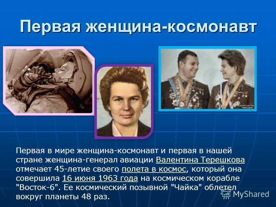 Первая женщина-космонавт Первая в мире женщина-космонавт и первая в нашей стране женщина-генерал авиации Валентина Терешкова отмечает 45-летие своего полета в космос, который она совершила 16 июня 1963 года на космическом корабле