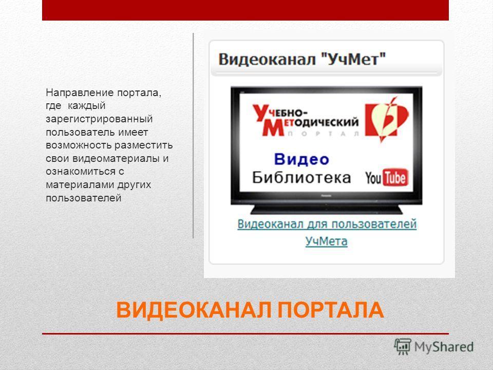 ВИДЕОКАНАЛ ПОРТАЛА Направление портала, где каждый зарегистрированный пользователь имеет возможность разместить свои видеоматериалы и ознакомиться с материалами других пользователей