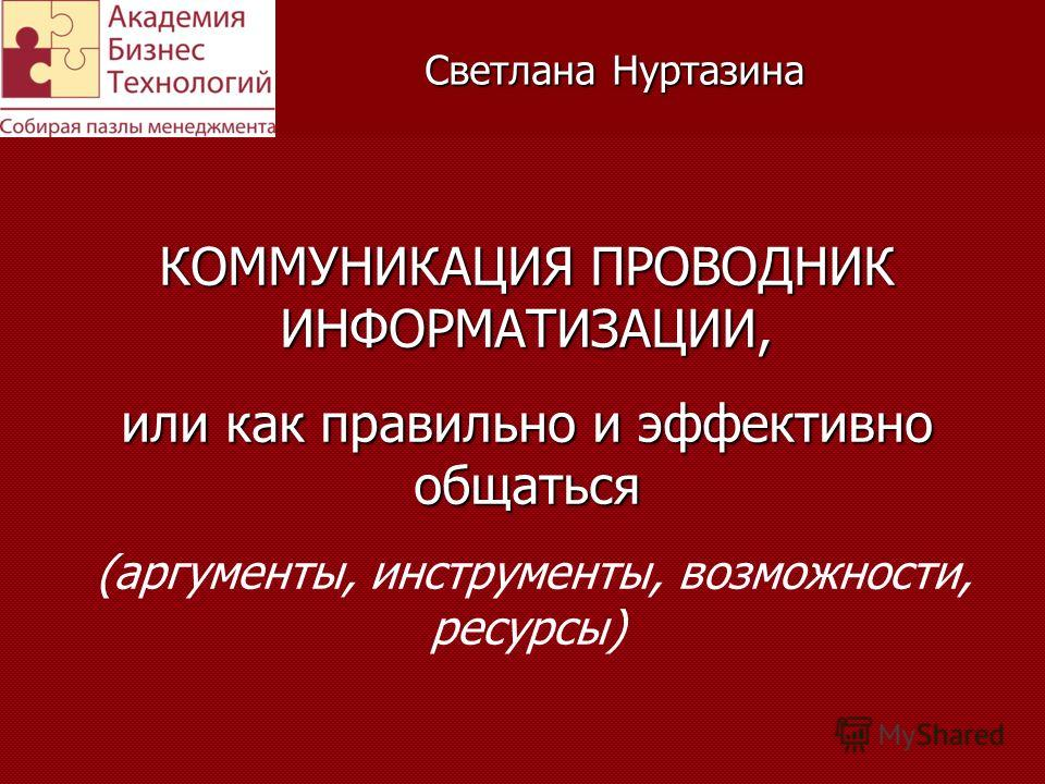 Светлана Нуртазина КОММУНИКАЦИЯ ПРОВОДНИК ИНФОРМАТИЗАЦИИ, или как правильно и эффективно общаться (аргументы, инструменты, возможности, ресурсы)
