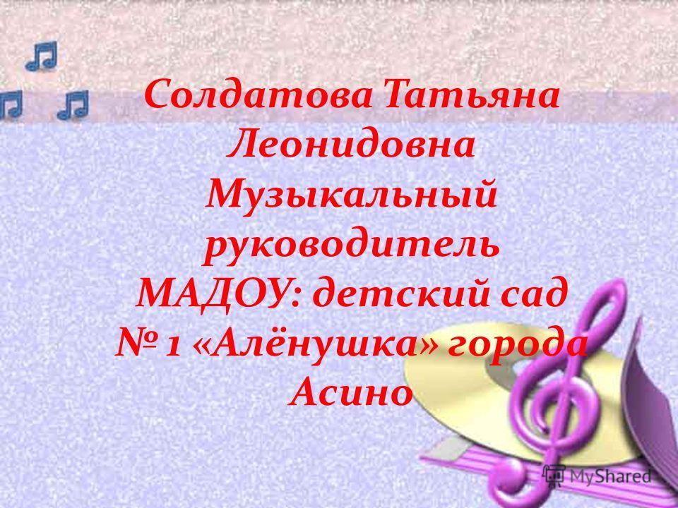 Солдатова Татьяна Леонидовна Музыкальный руководитель МАДОУ: детский сад 1 «Алёнушка» города Асино