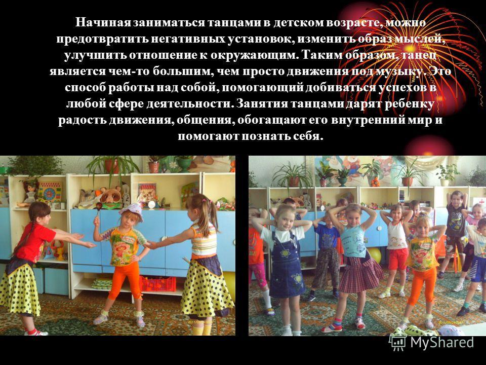Начиная заниматься танцами в детском возрасте, можно предотвратить негативных установок, изменить образ мыслей, улучшить отношение к окружающим. Таким образом, танец является чем - то большим, чем просто движения под музыку. Это способ работы над соб