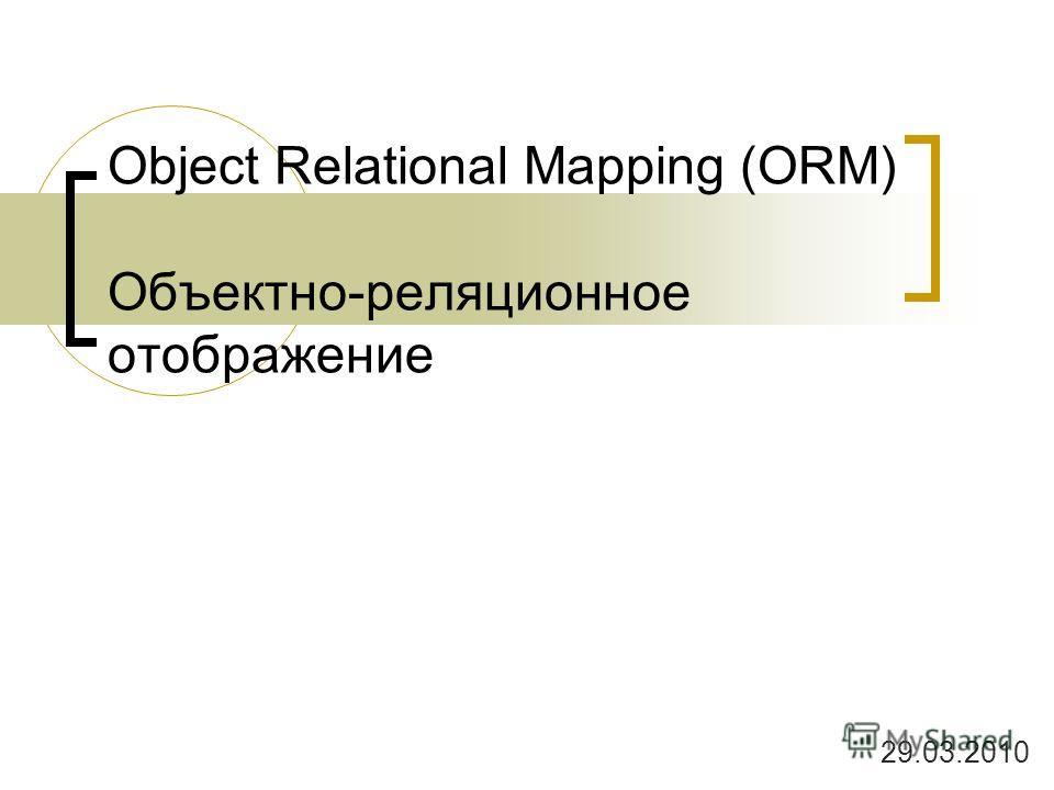 Object Relational Mapping (ORM) Объектно-реляционное отображение 29.03.2010