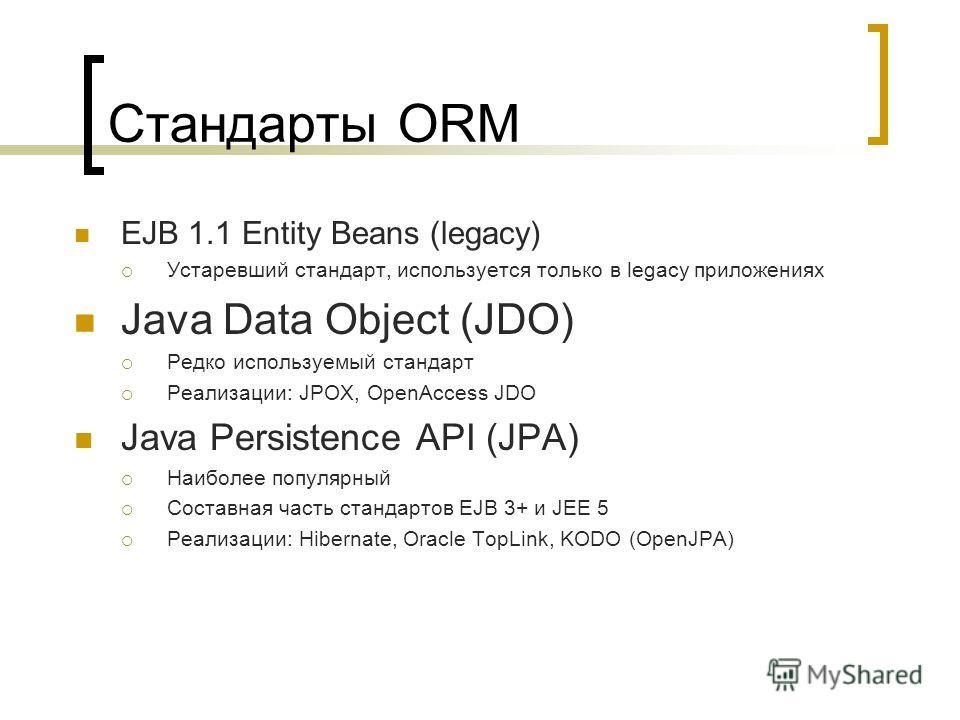Стандарты ORM EJB 1.1 Entity Beans (legacy) Устаревший стандарт, используется только в legacy приложениях Java Data Object (JDO) Редко используемый стандарт Реализации: JPOX, OpenAccess JDO Java Persistence API (JPA) Наиболее популярный Составная час