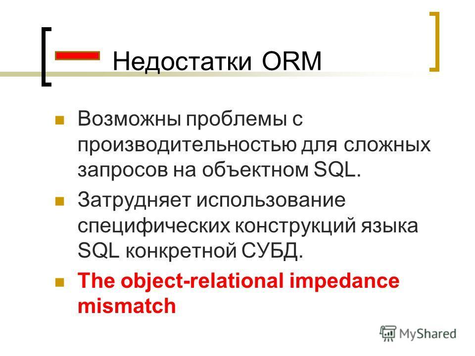 Недостатки ORM Возможны проблемы с производительностью для сложных запросов на объектном SQL. Затрудняет использование специфических конструкций языка SQL конкретной СУБД. The object-relational impedance mismatch
