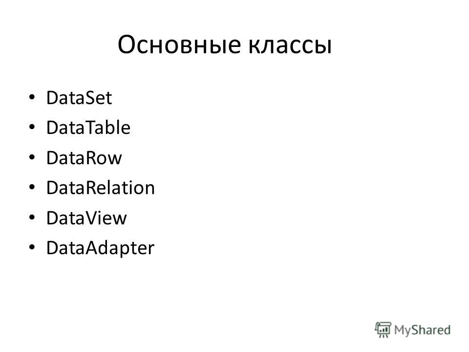 Основные классы DataSet DataTable DataRow DataRelation DataView DataAdapter