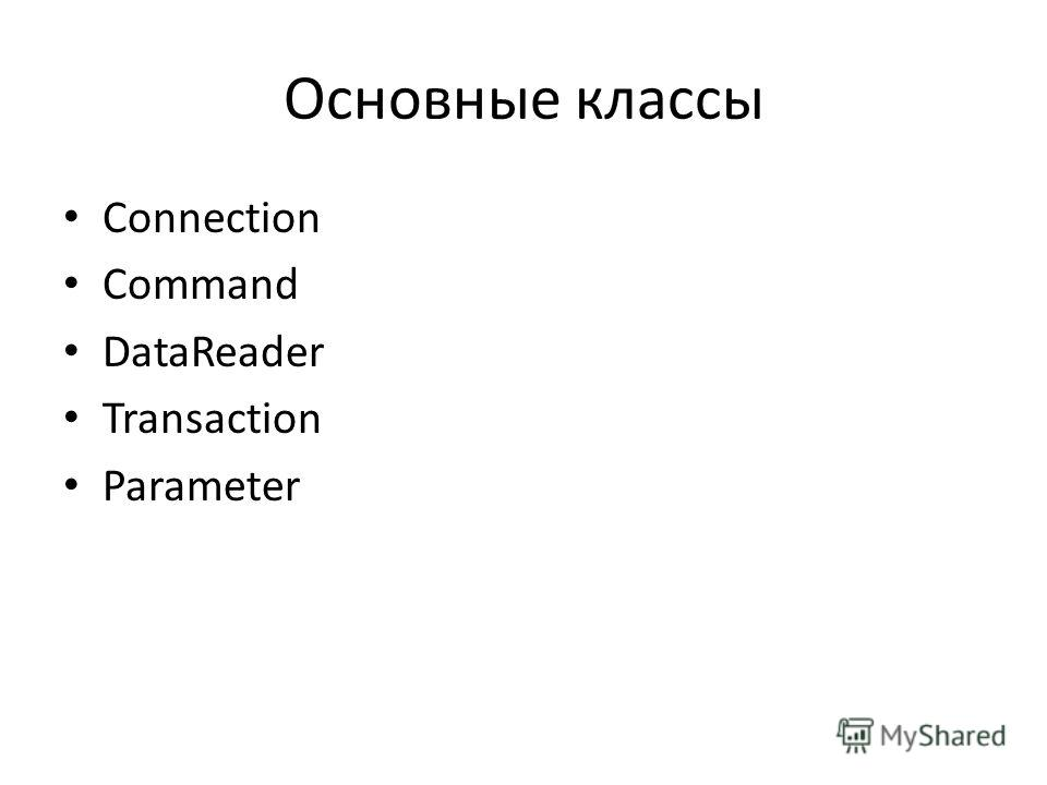 Основные классы Connection Command DataReader Transaction Parameter