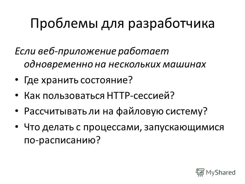 Проблемы для разработчика Если веб-приложение работает одновременно на нескольких машинах Где хранить состояние? Как пользоваться HTTP-сессией? Рассчитывать ли на файловую систему? Что делать с процессами, запускающимися по-расписанию?