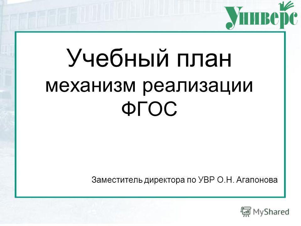 Учебный план механизм реализации ФГОС Заместитель директора по УВР О.Н. Агапонова