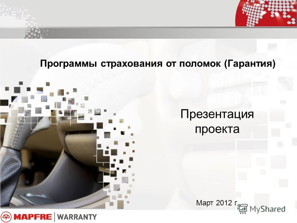 Программы страхования от поломок (Гарантия) Презентация проекта Март 2012 г.