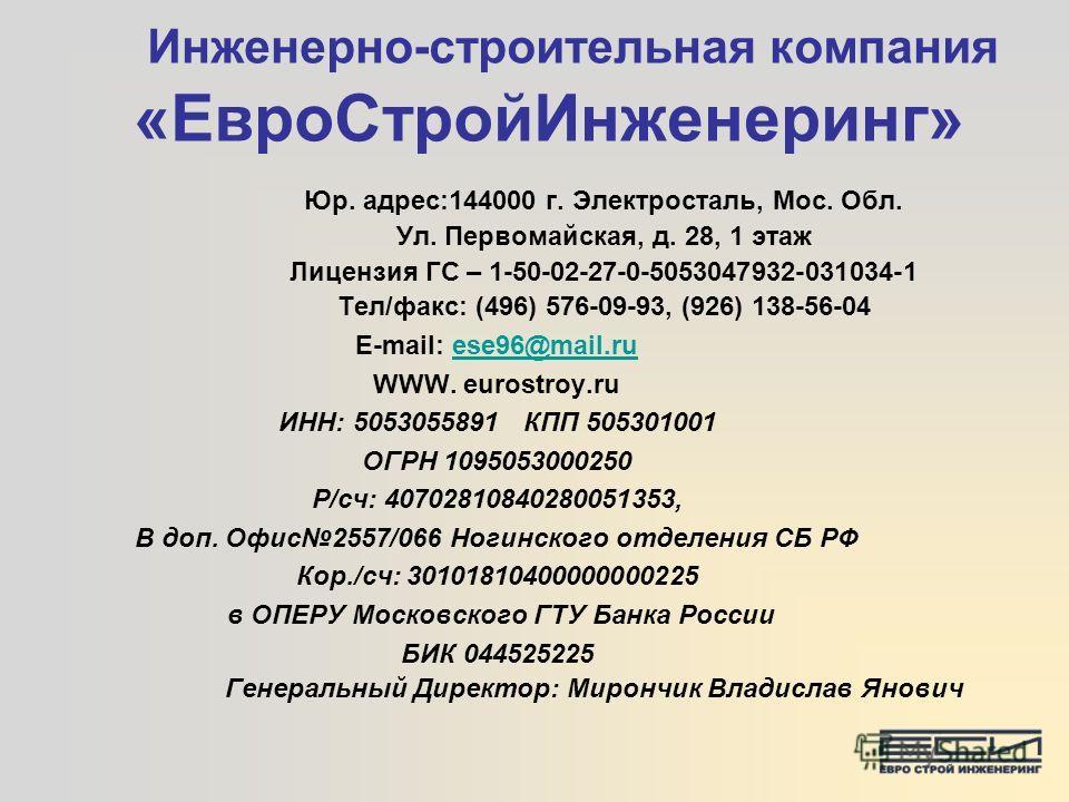 Инженерно-строительная компания «ЕвроСтройИнженеринг» Юр. адрес:144000 г. Электросталь, Мос. Обл. Ул. Первомайская, д. 28, 1 этаж Лицензия ГС – 1-50-02-27-0-5053047932-031034-1 Тел/факс: (496) 576-09-93, (926) 138-56-04 E-mail: esе96@mail.ruesе96@mai