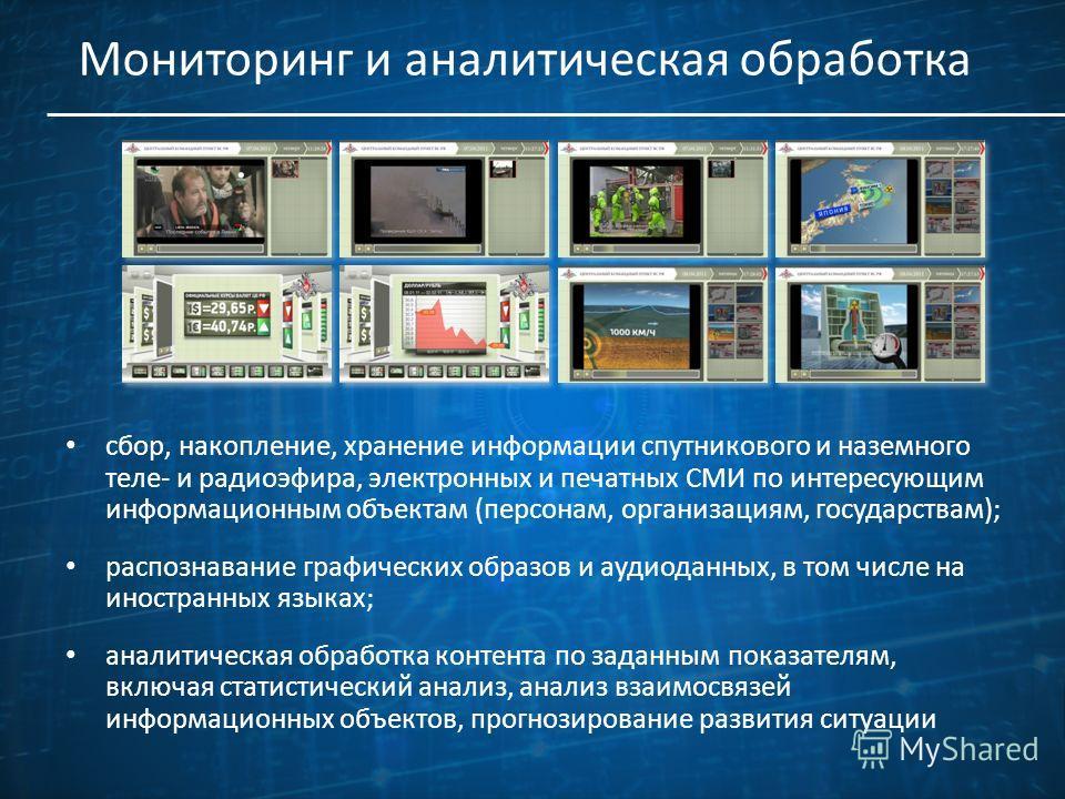 Мониторинг и аналитическая обработка сбор, накопление, хранение информации спутникового и наземного теле- и радиоэфира, электронных и печатных СМИ по интересующим информационным объектам (персонам, организациям, государствам); распознавание графическ