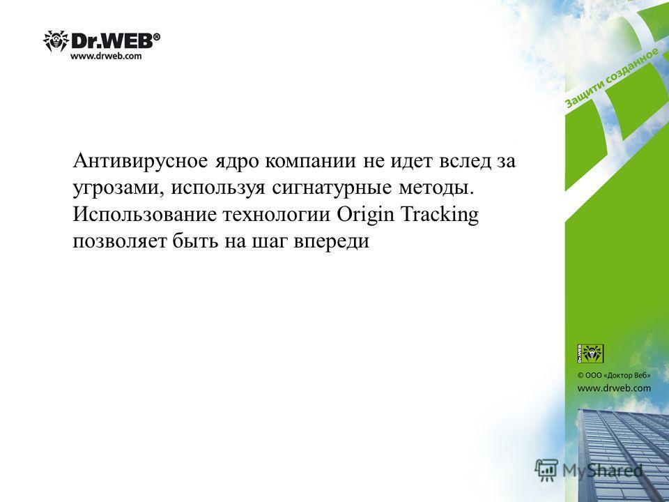 Антивирусное ядро компании не идет вслед за угрозами, используя сигнатурные методы. Использование технологии Origin Tracking позволяет быть на шаг впереди