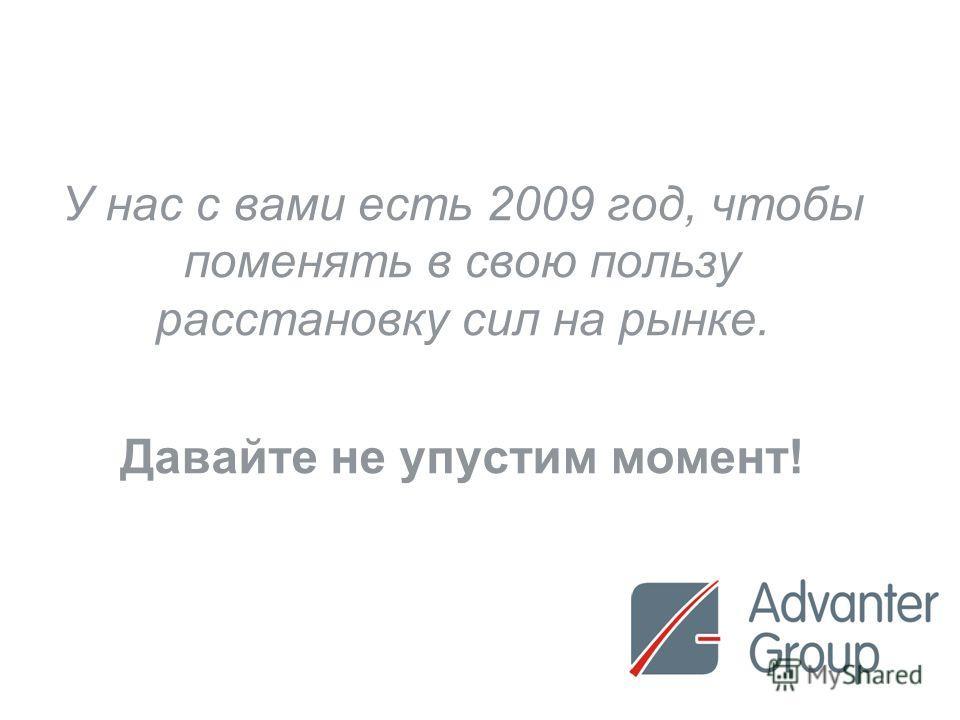 21 У нас с вами есть 2009 год, чтобы поменять в свою пользу расстановку сил на рынке. Давайте не упустим момент!