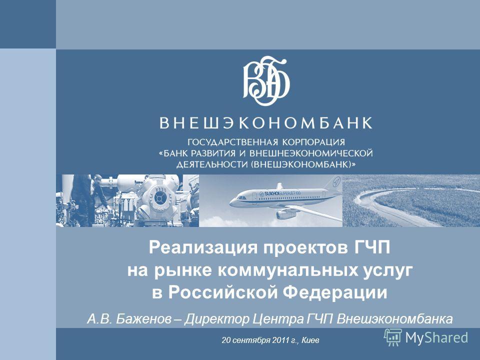 1 Реализация проектов ГЧП на рынке коммунальных услуг в Российской Федерации 20 сентября 2011 г., Киев А.В. Баженов – Директор Центра ГЧП Внешэкономбанка