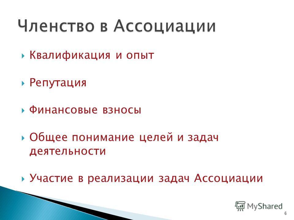 Квалификация и опыт Репутация Финансовые взносы Общее понимание целей и задач деятельности Участие в реализации задач Ассоциации 6