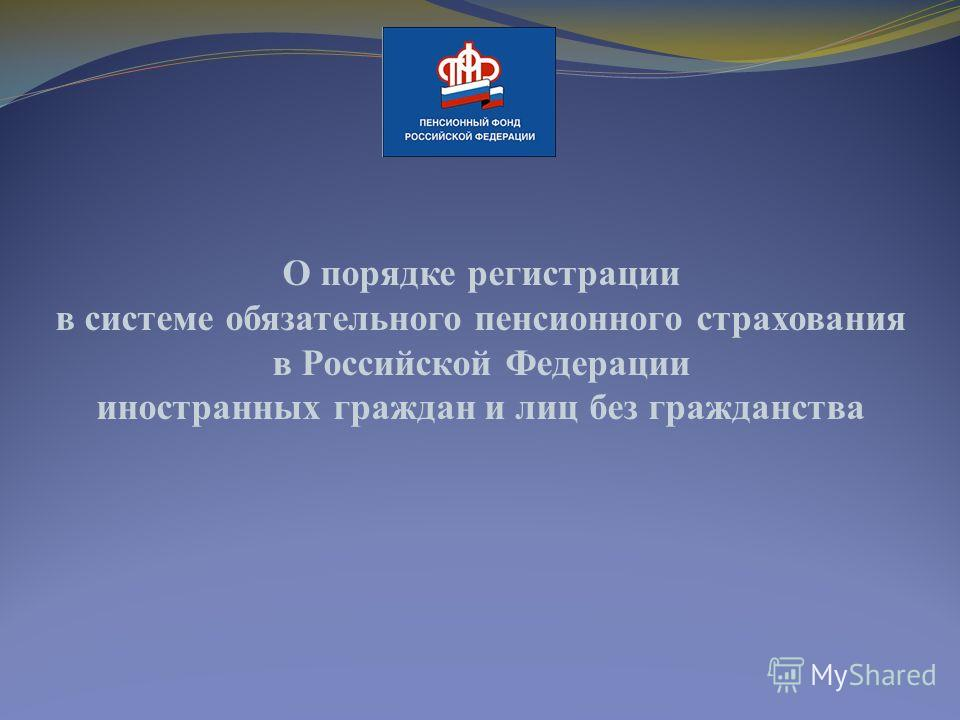 О порядке регистрации в системе обязательного пенсионного страхования в Российской Федерации иностранных граждан и лиц без гражданства