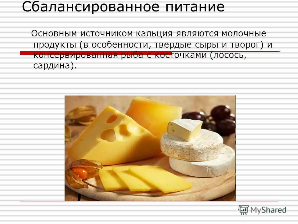 Сбалансированное питание Основным источником кальция являются молочные продукты (в особенности, твердые сыры и творог) и консервированная рыба с косточками (лосось, сардина).