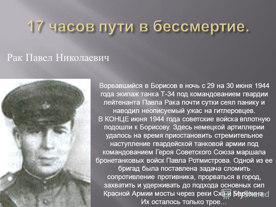 Рак Павел Николаевич Ворвавшийся в Борисов в ночь с 29 на 30 июня 1944 года экипаж танка Т-34 под командованием гвардии лейтенанта Павла Рака почти сутки сеял панику и наводил неописуемый ужас на гитлеровцев. В КОНЦЕ июня 1944 года советские войска в