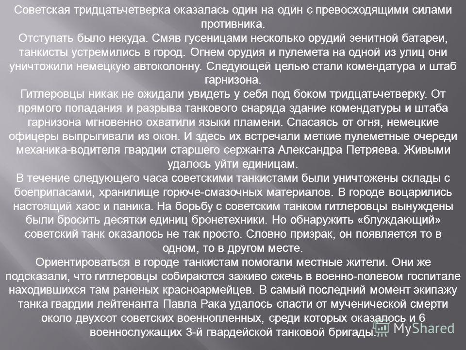 Советская тридцатьчетверка оказалась один на один с превосходящими силами противника. Отступать было некуда. Смяв гусеницами несколько орудий зенитной батареи, танкисты устремились в город. Огнем орудия и пулемета на одной из улиц они уничтожили неме