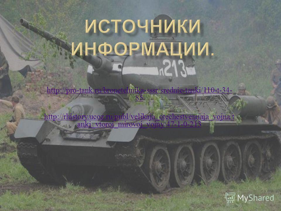 http://pro-tank.ru/bronetehnika-sssr/srednie-tanki/110-t-34- 85 http://rhistory.ucoz.ru/publ/velikaja_otechestvennaja_vojna/t anki_vtoroj_mirovoj_vojny/47-1-0-213