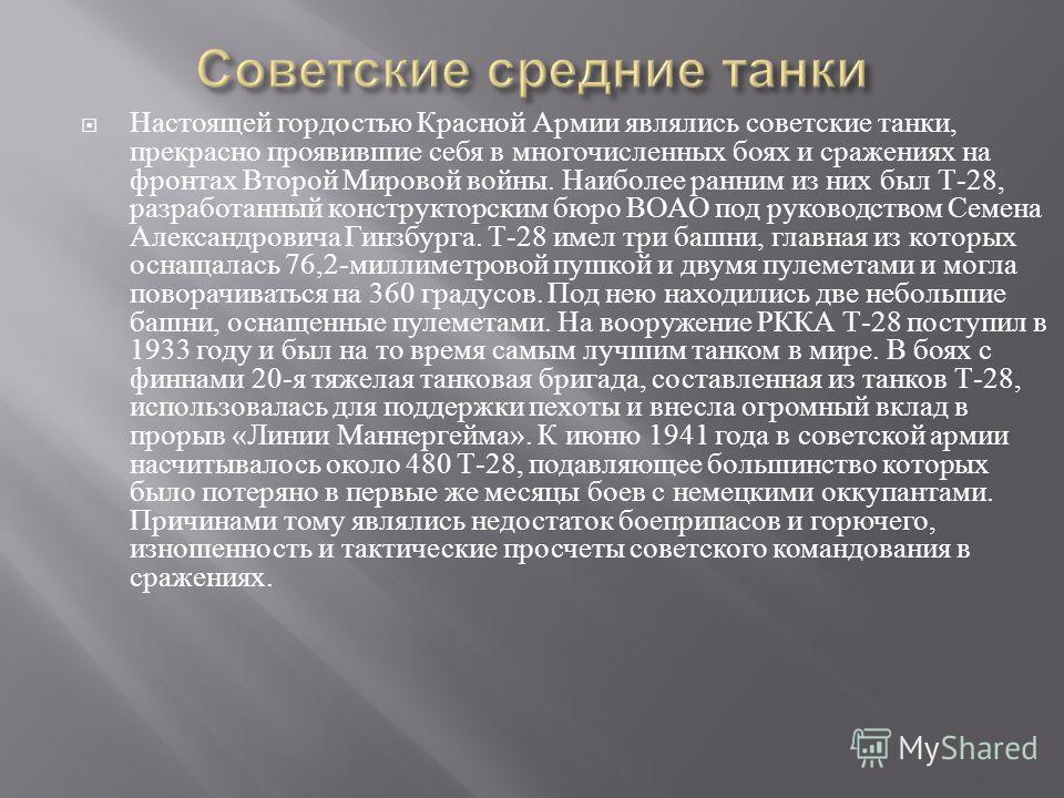 Настоящей гордостью Красной Армии являлись советские танки, прекрасно проявившие себя в многочисленных боях и сражениях на фронтах Второй Мировой войны. Наиболее ранним из них был Т -28, разработанный конструкторским бюро ВОАО под руководством Семена