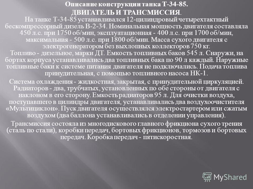 Описание конструкции танка Т -34-85. ДВИГАТЕЛЬ И ТРАНСМИССИЯ. На танке Т -34-85 устанавливался 12- цилиндровый четырехтактный бескомпрессорный дизель В -2-34. Номинальная мощность двигателя составляла 450 л. с. при 1750 об / мин, эксплуатационная - 4
