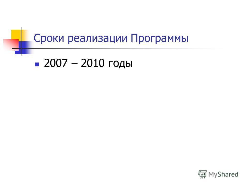 Сроки реализации Программы 2007 – 2010 годы